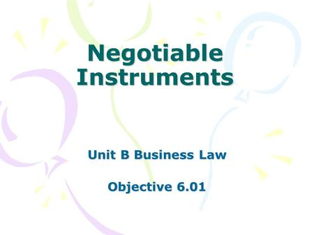 Negotiable Instruments Unit B Business Law Objective 6.01.