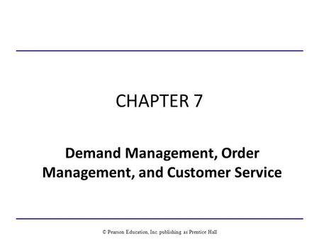 CHAPTER 7 Demand Management, Order Management, and Customer Service © Pearson Education, Inc. publishing as Prentice Hall.
