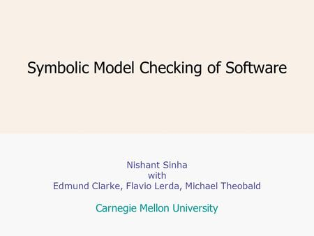 Symbolic Model Checking of Software Nishant Sinha with Edmund Clarke, Flavio Lerda, Michael Theobald Carnegie Mellon University.
