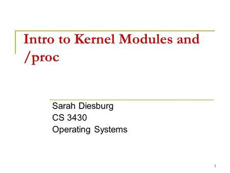 1 Intro to Kernel Modules and /proc Sarah Diesburg CS 3430 Operating Systems.