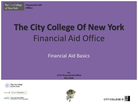 The City College Of New York The City College Of New York Financial Aid Office by: CCNY Financial Aid Office May 2016 Financial Aid Basics Financial Aid.