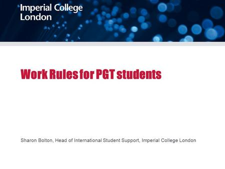 Work Rules for PGT students Sharon Bolton, Head of International Student Support, Imperial College London.