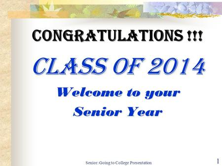 Senior: Going to College Presentation 1 Congratulations !!! Class of 2014 Welcome to your Senior Year.
