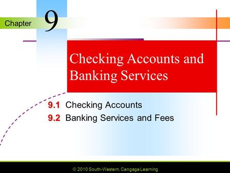 Chapter © 2010 South-Western, Cengage Learning Checking Accounts and Banking Services 9.1 9.1Checking Accounts 9.2 9.2Banking Services and Fees 9.
