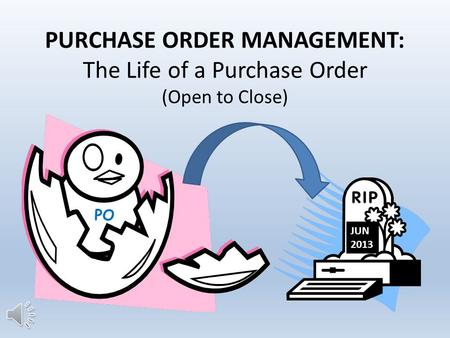 PURCHASE ORDER MANAGEMENT: The Life of a Purchase Order (Open to Close) PO JUN 2013.