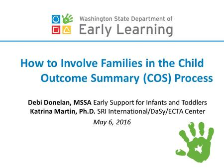 How to Involve Families in the Child Outcome Summary (COS) Process Debi Donelan, MSSA Early Support for Infants and Toddlers Katrina Martin, Ph.D. SRI.