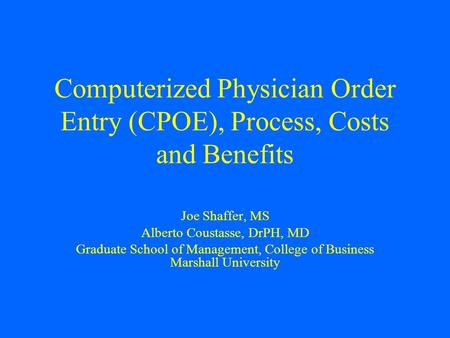 Computerized Physician Order Entry (CPOE), Process, Costs and Benefits Joe Shaffer, MS Alberto Coustasse, DrPH, MD Graduate School of Management, College.