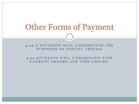4.02 E STUDENTS WILL UNDERSTAND THE PURPOSES OF SPECIAL CHECKS. 4.02 STUDENTS WILL UNDERSTAND STOP PAYMENT ORDERS AND VOID CHECKS. Other Forms of Payment.