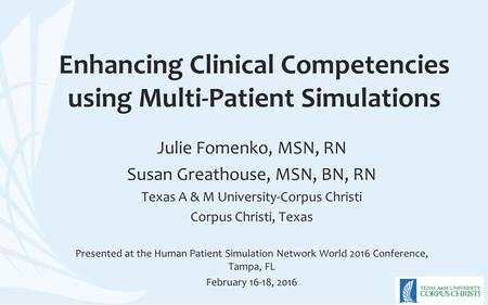 Enhancing Clinical Competencies using Multi-Patient Simulations Julie Fomenko, MSN, RN Susan Greathouse, MSN, BN, RN Texas A & M University-Corpus Christi.