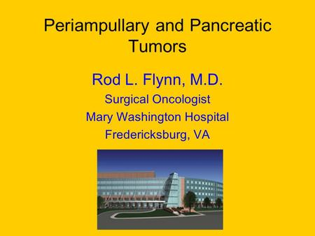 Periampullary and Pancreatic Tumors Rod L. Flynn, M.D. Surgical Oncologist Mary Washington Hospital Fredericksburg, VA.