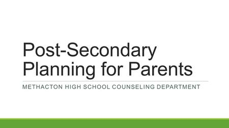 Post-Secondary Planning for Parents METHACTON HIGH SCHOOL COUNSELING DEPARTMENT.
