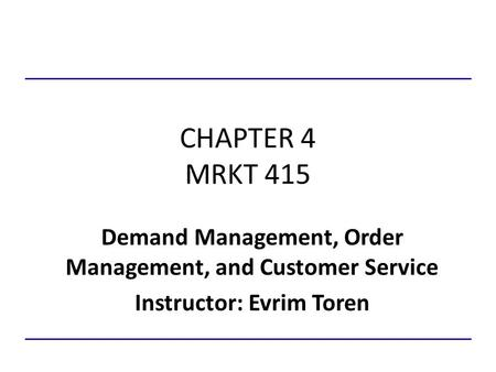 CHAPTER 4 MRKT 415 Demand Management, Order Management, and Customer Service Instructor: Evrim Toren.