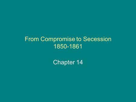 From Compromise to Secession 1850-1861 Chapter 14.