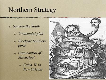 "Northern Strategy Squeeze the South ""Anaconda"" plan Blockade Southern ports Gain control of Mississippi Cairo, IL to New Orleans."