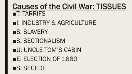Causes of the Civil War: TISSUES ■T: TARRIFS ■I: INDUSTRY & AGRICULTURE ■S: SLAVERY ■S: SECTIONALISM ■U: UNCLE TOM'S CABIN ■E: ELECTION OF 1860 ■S: SECEDE.