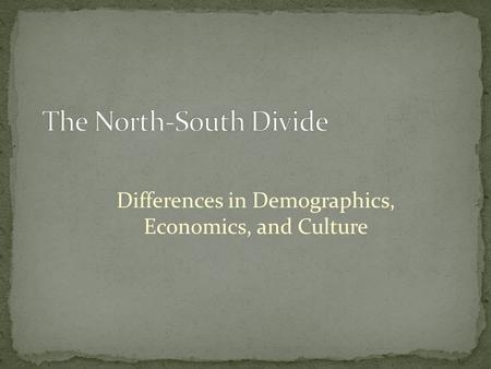 Differences in Demographics, Economics, and Culture.