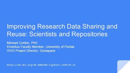Improving Research Data Sharing and Reuse: Scientists and Repositories Michael Conlon, PhD Emeritus Faculty Member, University of Florida VIVO Project.