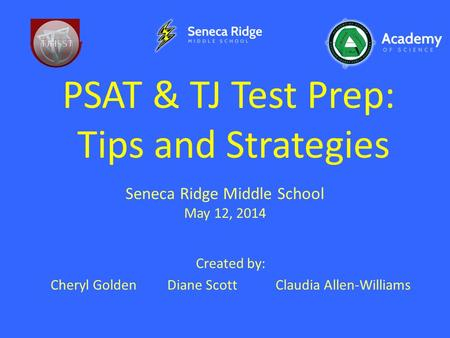 PSAT & TJ Test Prep: Tips and Strategies Created by: Cheryl Golden Diane ScottClaudia Allen-Williams Seneca Ridge Middle School May 12, 2014.