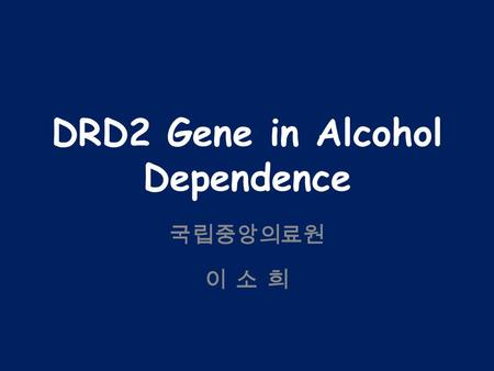 DRD2 Gene in Alcohol Dependence 국립중앙의료원 이 소 희. Background Dopamine – Reward behavior (Wise & Rompre, 1989) – Alcoholism Mesolimbic dopamine system – 5.