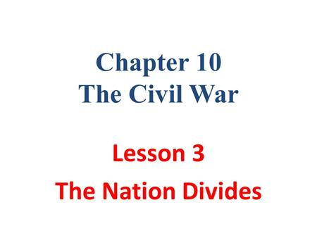 Chapter 10 The Civil War Lesson 3 The Nation Divides.