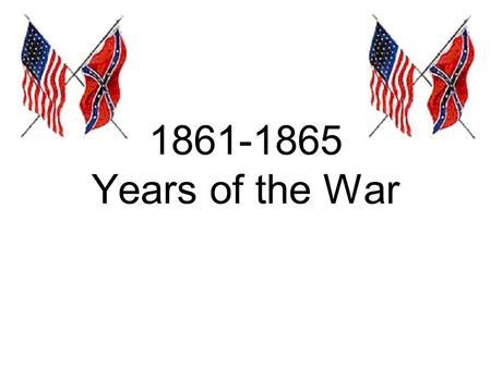 1861-1865 Years of the War. The North Some wanted to abolish slavery – most wanted to bring Union back together The South Trying to preserve slavery (a.