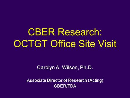 CBER Research: OCTGT Office Site Visit Carolyn A. Wilson, Ph.D. Associate Director of Research (Acting) CBER/FDA.