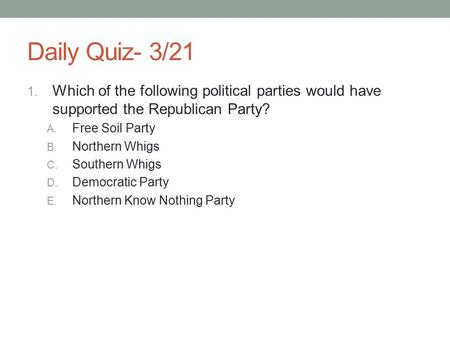 Daily Quiz- 3/21 1. Which of the following political parties would have supported the Republican Party? A. Free Soil Party B. Northern Whigs C. Southern.