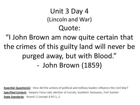 "Unit 3 Day 4 (Lincoln and War) Quote: ""I John Brown am now quite certain that the crimes of this guilty land will never be purged away, but with Blood."""