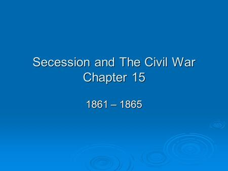 Secession and The Civil War Chapter 15 1861 – 1865.