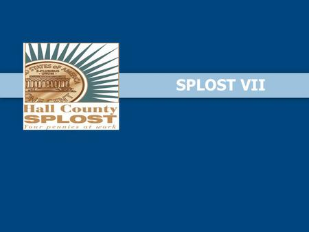 SPLOST VII. I.Purpose of Meeting II.What is a SPLOST III.What can SPLOST funds be used for? IV. Benefits of SPLOST V.Hall County SPLOST History VI.SPLOST.