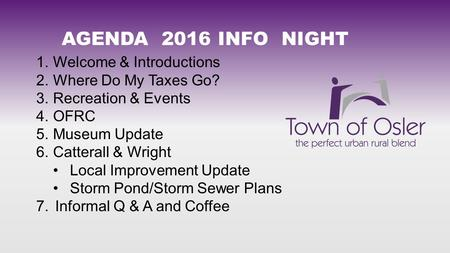 1. Welcome & Introductions 2. Where Do My Taxes Go? 3. Recreation & Events 4. OFRC 5. Museum Update 6. Catterall & Wright Local Improvement Update Storm.