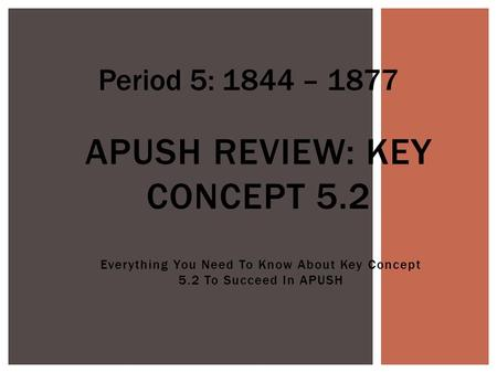 Everything You Need To Know About Key Concept 5.2 To Succeed In APUSH APUSH REVIEW: KEY CONCEPT 5.2 Period 5: 1844 – 1877.