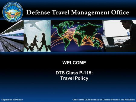 Defense Travel Management Office Office of the Under Secretary of Defense (Personnel and Readiness) Department of Defense WELCOME DTS Class P-115: Travel.