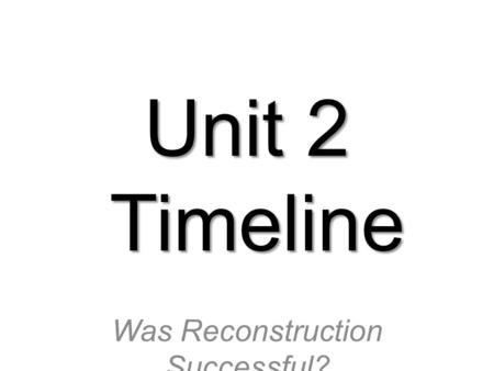 Unit 2 Timeline Was Reconstruction Successful?. What to do about slavery?