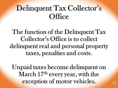 Delinquent Tax Collector's Office The function of the Delinquent Tax Collector's Office is to collect delinquent real and personal property taxes, penalties.