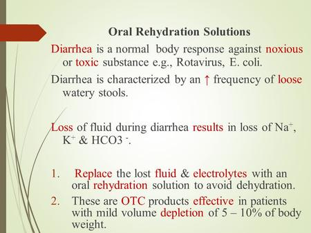 Oral Rehydration Solutions Diarrhea is a normal body response against noxious or toxic substance e.g., Rotavirus, E. coli. Diarrhea is characterized by.