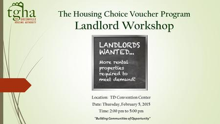The Housing Choice Voucher Program Landlord Workshop Location: TD Convention Center Date: Thursday, February 5, 2015 Time: 2:00 pm to 5:00 pm Building.