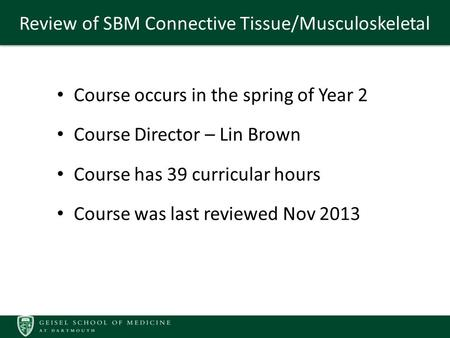 Review of SBM Connective Tissue/Musculoskeletal Course occurs in the spring of Year 2 Course Director – Lin Brown Course has 39 curricular hours Course.
