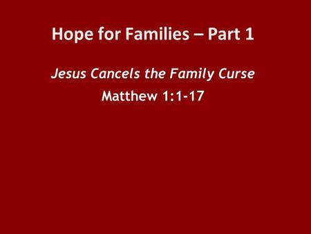 Hope for Families – Part 1 Jesus Cancels the Family Curse Matthew 1:1-17.