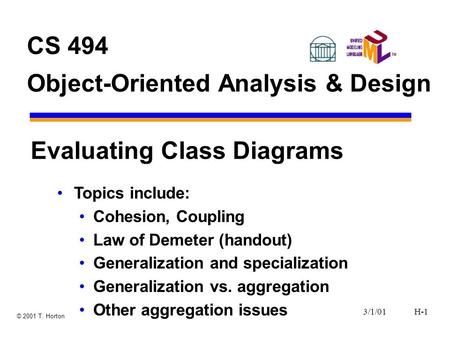 3/1/01H-1 © 2001 T. Horton CS 494 Object-Oriented Analysis & Design Evaluating Class Diagrams Topics include: Cohesion, Coupling Law of Demeter (handout)
