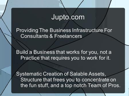 Jupto.com Providing The Business Infrastructure For Consultants & Freelancers Build a Business that works for you, not a Practice that requires you to.