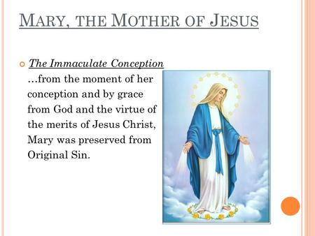 M ARY, THE M OTHER OF J ESUS The Immaculate Conception …from the moment of her conception and by grace from God and the virtue of the merits of Jesus Christ,