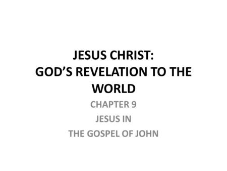 CHAPTER 9 JESUS IN THE GOSPEL OF JOHN JESUS CHRIST: GOD'S REVELATION TO THE WORLD.