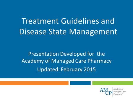 Treatment Guidelines and Disease State Management Presentation Developed for the Academy of Managed Care Pharmacy Updated: February 2015.