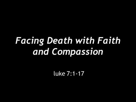 Facing Death with Faith and Compassion luke 7:1-17.