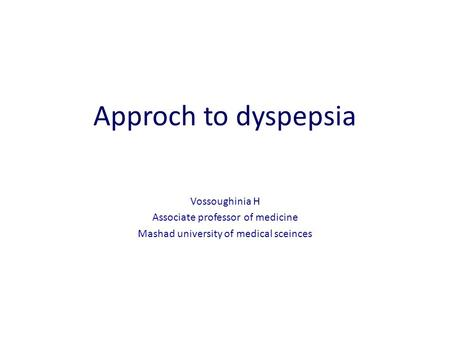 Approch to dyspepsia Vossoughinia H Associate professor of medicine Mashad university of medical sceinces.