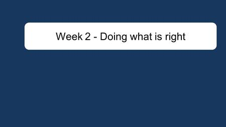 Week 2 - Doing what is right. Doing what is right - Not only caring for ourselves but promoting the welfare of <strong>others</strong> and promoting what is considered.