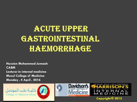 Hussien Mohammed Jumaah CABM Lecturer in internal medicine Mosul College of Medicine Monday, 4 April, 2016 Acute upper gastrointestinal haemorrhage Copyright.