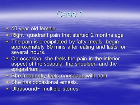 Case 1  40 year old female  Right quadrant pain that started 2 months age  The pain is precipitated by fatty meals, begin approximately 60 mins after.