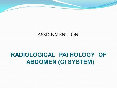 ASSIGNMENT ON RADIOLOGICAL PATHOLOGY OF ABDOMEN (GI SYSTEM)